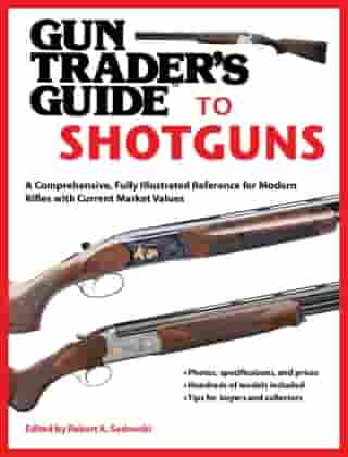 Gun Trader's Guide to Shotguns: A Comprehensive, Fully Illustrated Reference for Modern Shotguns with Current Market Values by Robert A. Sadowski