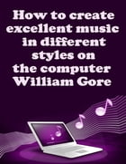 How to Create Excellent Music in Different Styles on the Computer by William Gore