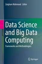 Data Science and Big Data Computing: Frameworks and Methodologies by Zaigham Mahmood