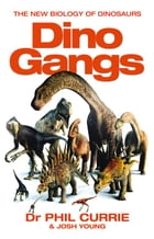 Dino Gangs: Dr Philip J Currie's New Science of Dinosaurs by Dr Phil Currie