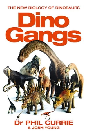 Dino Gangs: Dr Philip J Currie's New Science of Dinosaurs by Josh Young