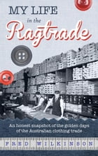 My Life in the Ragtrade: An honest snapshot of the golden days of the Australian clothing trade by Fred Wilkinson
