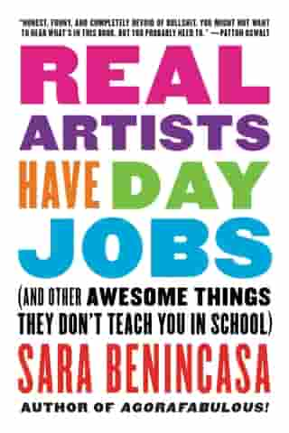 Real Artists Have Day Jobs: (And Other Awesome Things They Don't Teach You in School) by Sara Benincasa