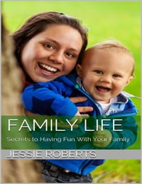 Family Life: Secrets to Having Fun With Your Family