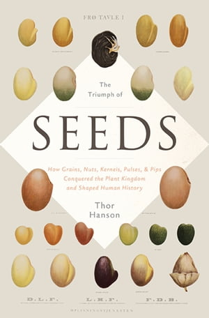 The Triumph of Seeds How Grains,  Nuts,  Kernels,  Pulses,  and Pips Conquered the Plant Kingdom and Shaped Human History