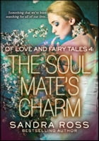 The Soul Mate's Charm: Of Love And Fairy Tales 4: Of Love And Fairy Tales by Sandra Ross