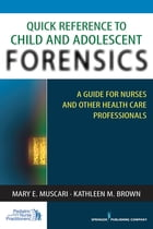 Quick Reference to Child and Adolescent Forensics: A Guide for Nurses and Other Health Care…