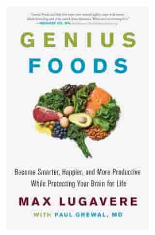 Genius Foods: Become Smarter, Happier, and More Productive While Protecting Your Brain for Life by Max Lugavere