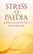 Stress-o-Paedia: A Detailed Guide for a Stress-free Life by Chitra Jha