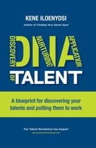 DNA of Talent: A Blueprint for Discovering Your Talents and Putting Them to Work by Kene Iloenyosi