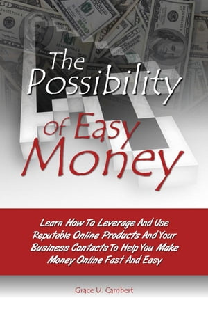The Possibility Of Easy Money: Learn How To Leverage And Use Reputable Online Products And Your Business Contacts To Help You Make  by Grace U. Cambert