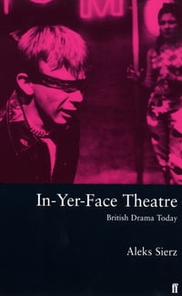 In-Yer-Face Theatre: British Drama Today