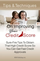 Tips & Techniques On Improving Your Credit Score: Sure-Fire Tips To Obtain That High Credit Score So You Can Get Fast Credit Approvals by KMS Publishing