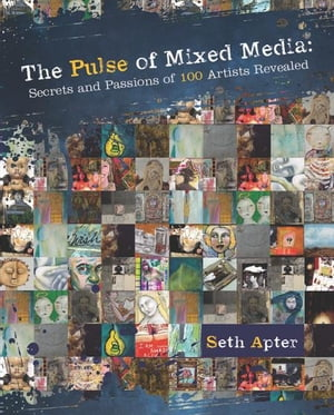 The Pulse of Mixed Media Secrets and Passions of 100 Artists Revealed