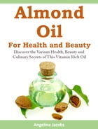 Almond Oil for Health and Beauty: Discover the Various Health, Discover the Various Health, Beauty and Culinary Secrets of This Vitami by Angelina Jacobs