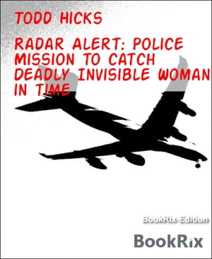 Radar Alert: Police Mission to catch Deadly Invisible Woman in time by Todd Hicks