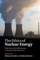 The Ethics of Nuclear Energy: Risk, Justice, and Democracy in the post-Fukushima Era