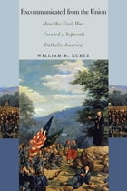 Excommunicated from the Union: How the Civil War Created a Separate Catholic America by William  B. Kurtz