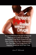 Potent Pain Relief Without Drugs: A Complete Short Guide To Popular Alternative Cures And Herbal Remedies That Work Powerfully For Pai by Jane F. Holcomb