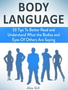 Body Language: 33 Tips To Better Read and Understand What the Bodies and Eyes Of Others Are Saying by Alex Gill