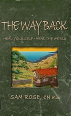 The Way Back: Heal Your Self, Heal The World by Sam Rose CN MS