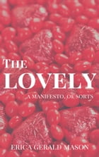 The Lovely: a Manifesto, of Sorts by Erica Gerald Mason