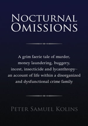 Nocturnal Omissions: A Grim Faerie Tale of Murder, Money Laundering, Buggery, Incest, Insecticide and Lycanthropy – an Account of Life Within a Disorganized and Dysfunctional Crime Family