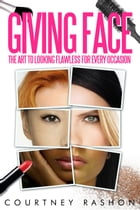 Giving Face: The Art To Looking Flawless For Every Occasion by Courtney Rashon