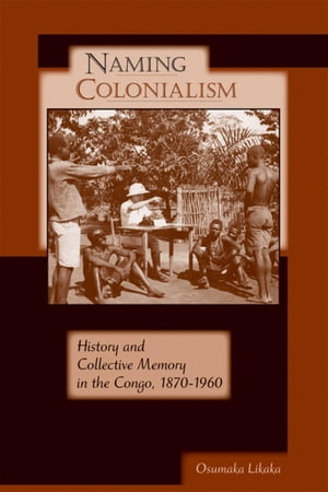 Naming Colonialism: History and Collective Memory in the Congo,  1870-1960