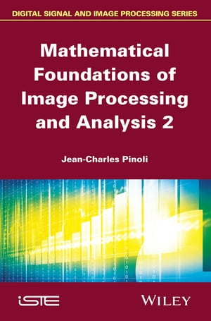 Mathematical Foundations of Image Processing and Analysis, Volume 2 by Jean-Charles Pinoli