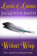 Legends of Lasniniar: Without Wings by Jacquelyn Smith