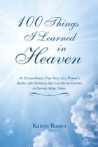 100 Things I Learned in Heaven: An Extraordinary True Story of a Woman's Battle with Darkness that…