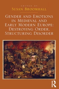 Gender and Emotions in Medieval and Early Modern Europe: Destroying Order, Structuring Disorder