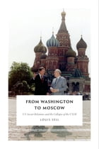From Washington to Moscow: US-Soviet Relations and the Collapse of the USSR by Louis Sell