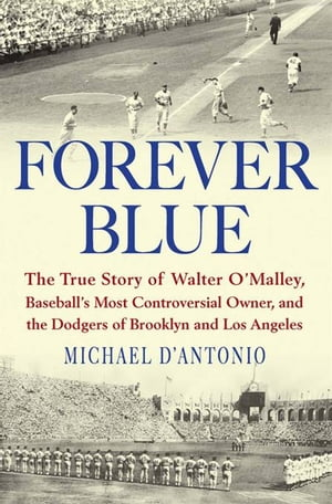 Forever Blue: The True Story of Walter O'Malley, Baseball's Most Controversial Owner, and the Dodgers of Brooklyn and Los Angeles by Michael D'Antonio
