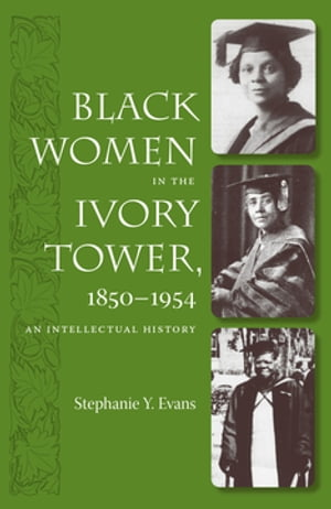 Black Women in the Ivory Tower,  1850-1954 An Intellectual History