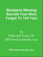 Blackjack Winning Secrets Your Mom Forgot To Tell You! by Editorial Team Of MPowerUniversity.com
