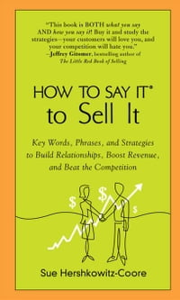 How to Say It to Sell It: Key Words, Phrases, and Strategies to Build Relationships, Boost Revenue…