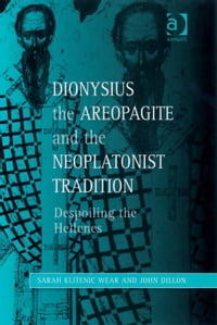 Dionysius the Areopagite and the Neoplatonist Tradition: Despoiling the Hellenes