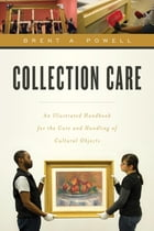 Collection Care: An Illustrated Handbook for the Care and Handling of Cultural Objects by Brent Powell
