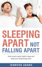 Sleeping Apart Not Falling Apart: How to get a good night's sleep and keep your relationship alive by Jennifer Adams