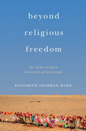 Beyond Religious Freedom The New Global Politics of Religion