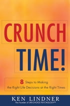 Crunch Time!: 8 Steps for Making the Right Life Decisions at the Right Times by Ken Lindner