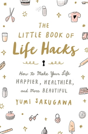 The Little Book of Life Hacks How to Make Your Life Happier,  Healthier,  and More Beautiful