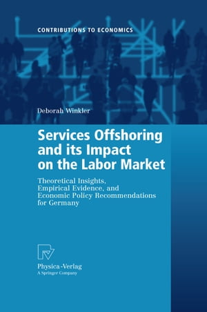 Services Offshoring and its Impact on the Labor Market: Theoretical Insights, Empirical Evidence, and Economic Policy Recommendations for Germany by Deborah Winkler