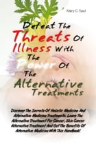 Defeat The Threats Of Illnesses With The Power Of The Alternative Treatments: Discover The Secrets Of Holistic Medicine And Alternative Medicine Treat by Mary C. Saul