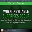 When the Inevitable Surprises Occur. . . Are You Ready to Diffuse the Situation with the Right Questions? by Terry J. Fadem