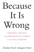 Because It Is Wrong: Torture, Privacy and Presidential Power in the Age of Terror by Charles Fried