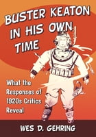 Buster Keaton in His Own Time: What the Responses of 1920s Critics Reveal by Wes D. Gehring