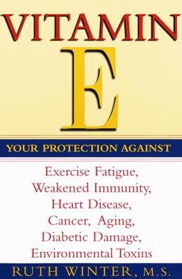Book Vitamin E: Your Protection Against Exercise Fatigue, Weakened Immunity, Heart Disease, Cancer… by Ruth Winter
